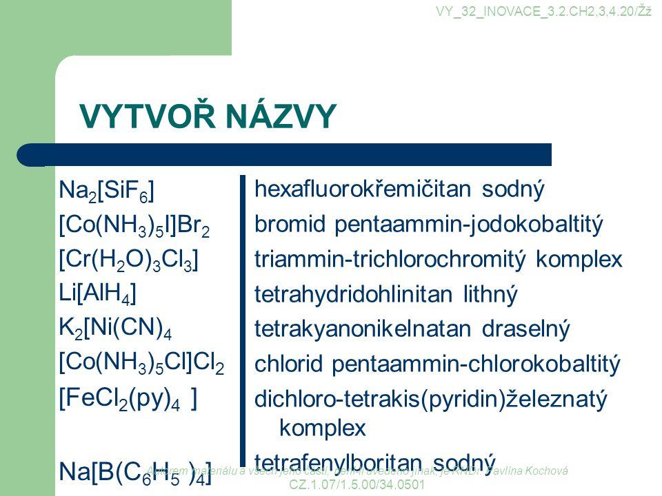 VYTVOŘ NÁZVY [FeCl2(py)4 ] Na[B(C6H5 )4] Na2[SiF6] [Co(NH3)5I]Br2